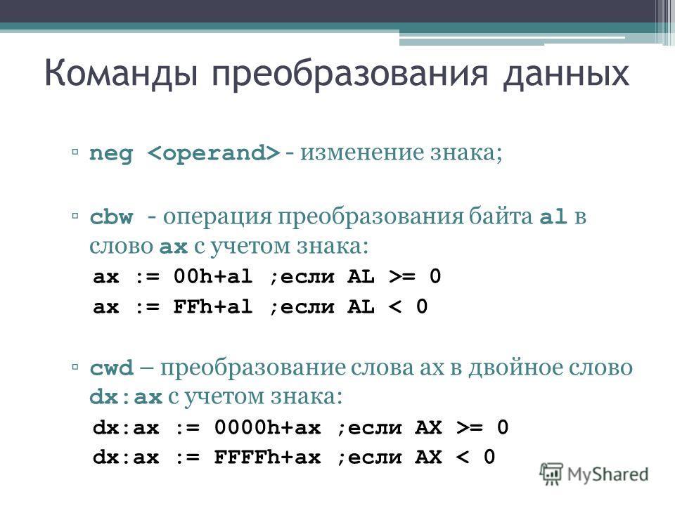 Команды преобразования данных neg - изменение знака; cbw - операция преобразования байта al в слово ax с учетом знака: ax := 00h+al ;если AL >= 0 ax := FFh+al ;если AL < 0 cwd – преобразование слова ax в двойное слово dx:ax с учетом знака: dx:ax := 0