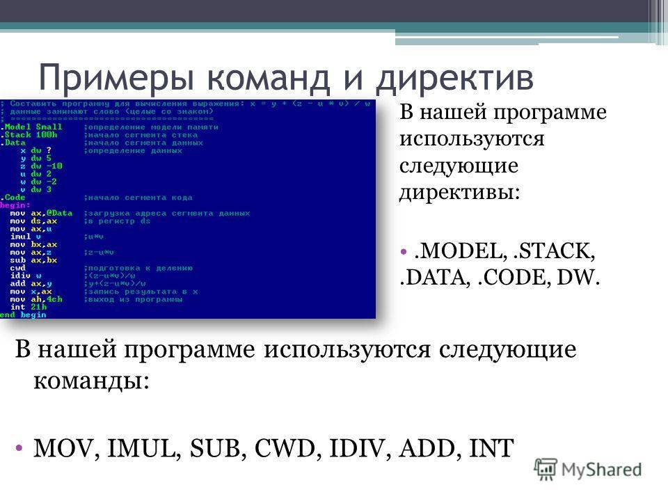 Примеры команд и директив В нашей программе используются следующие директивы:.MODEL,.STACK,.DATA,.CODE, DW. В нашей программе используются следующие команды: MOV, IMUL, SUB, CWD, IDIV, ADD, INT