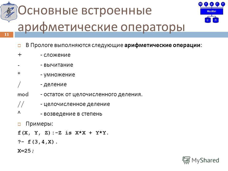 Основные встроенные арифметические операторы В Прологе выполняются следующие арифметические операции : +- сложение -- вычитание *- умножение /- деление mod - остаток от целочисленного деления. //- целочисленное деление ^- возведение в степень Примеры