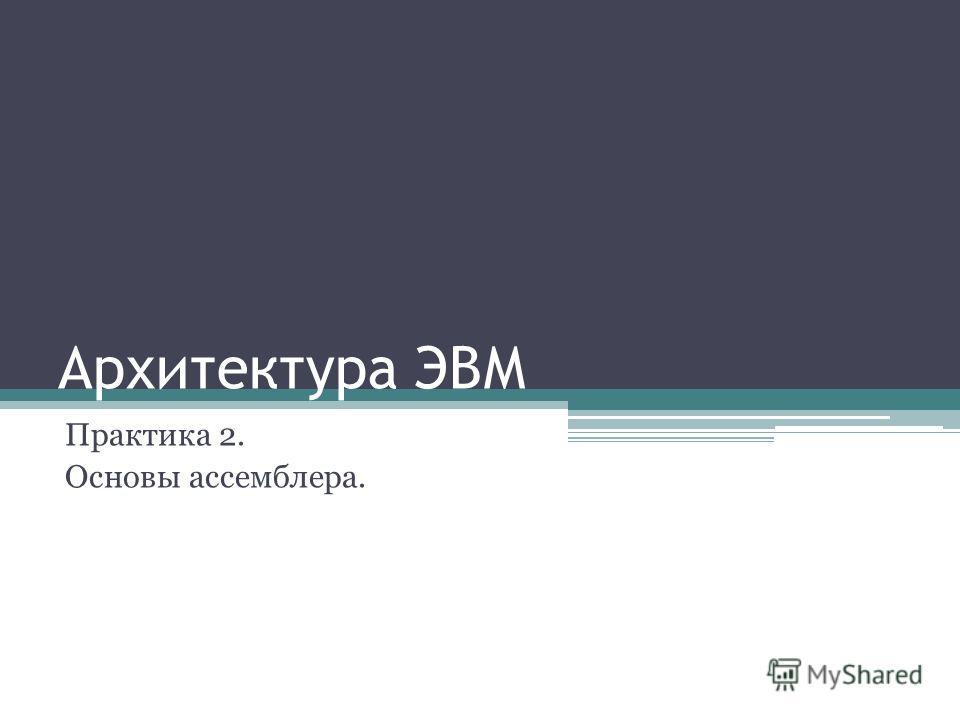Архитектура ЭВМ Практика 2. Основы ассемблера.