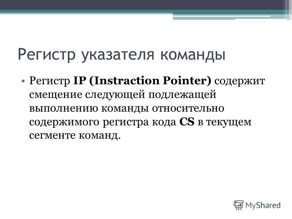 Регистр указателя команды Регистр IP (Instraction Pointer) содержит смещение следующей подлежащей выполнению команды относительно содержимого регистра кода CS в текущем сегменте команд.