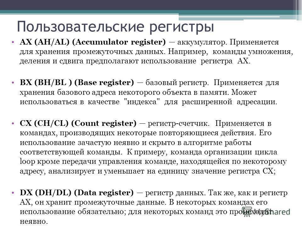 Пользовательские регистры AX (AH/AL) (Accumulator register) аккумулятор. Применяется для хранения промежуточных данных. Например, команды умножения, деления и сдвига предполагают использование регистра AX. BX (BH/BL ) (Base register) базовый регистр.