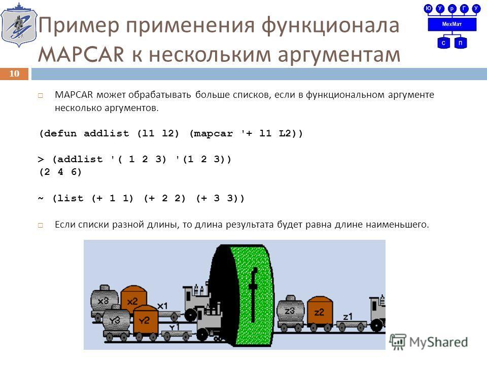 Пример применения функционала MAPCAR к нескольким аргументам MAPCAR может обрабатывать больше списков, если в функциональном аргументе несколько аргументов. (defun addlist (l1 l2) (mapcar '+ l1 L2)) > (addlist '( 1 2 3) '(1 2 3)) (2 4 6) ~ (list (+ 1