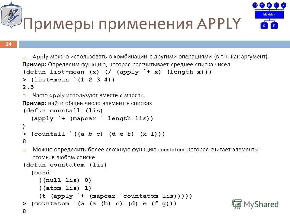 Примеры применения APPLY Apply можно использовать в комбинации с другими операциями ( в т. ч. как аргумент ). Пример : Определим функцию, которая рассчитывает среднее списка чисел (defun list-mean (x) (/ (apply `+ x) (length x))) > (list-mean `(1 2 3