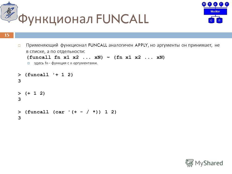 Функционал FUNCALL Применяющий функционал FUNCALL аналогичен APPLY, но аргументы он принимает, не в списке, а по отдельности : (funcall fn x1 x2... xN) ~ (fn x1 x2... xN) здесь fn - функция с n a ргументами. > (funcall '+ 1 2) 3 > (+ 1 2) 3 > (funcal