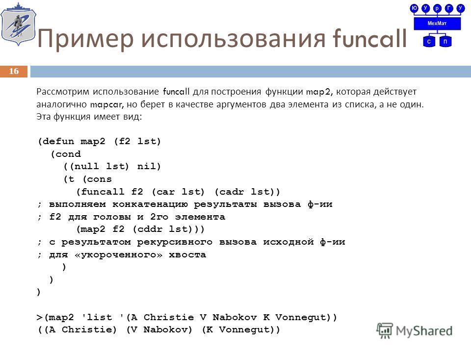 Пример использования funcall Рассмотрим использование funcall для построения функции map2, которая действует аналогично mapcar, но берет в качестве аргументов два элемента из списка, а не один. Эта функция имеет вид : (defun map2 (f2 lst) (cond ((nul
