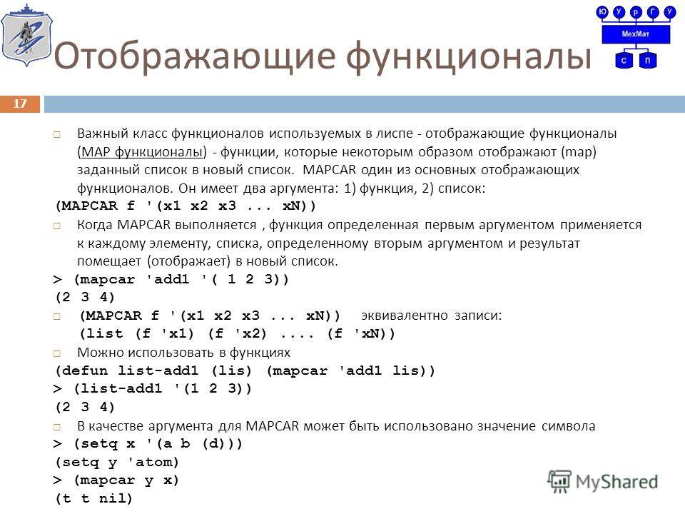Отображающие функционалы Важный класс функционалов используемых в лиспе - отображающие функционалы ( МАР функционалы ) - функции, которые некоторым образом отображают (map) заданный список в новый список. MAPCAR один из основных отображающих функцион