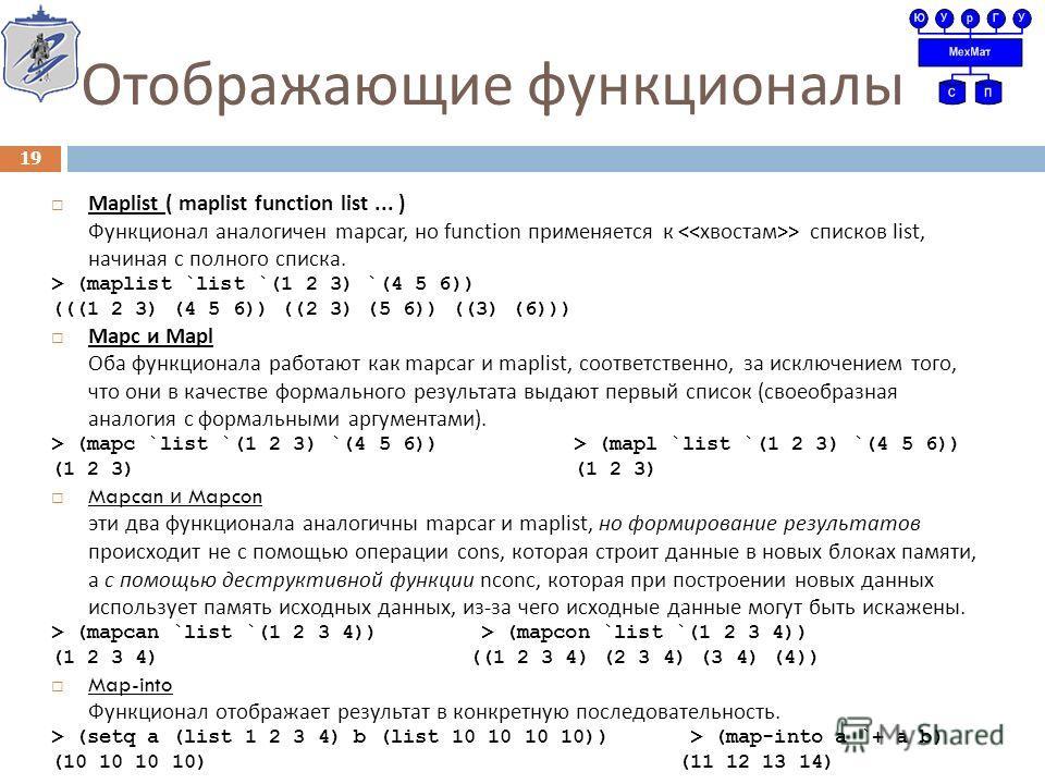 Отображающие функционалы Maplist ( maplist function list... ) Функционал аналогичен mapcar, но function применяется к > списков list, начиная с полного списка. > (maplist `list `(1 2 3) `(4 5 6)) (((1 2 3) (4 5 6)) ((2 3) (5 6)) ((3) (6))) Mapc и Map