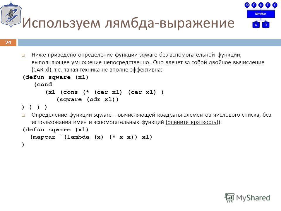 Используем лямбда - выражение Ниже приведено определение функции sqware без вспомогательной функции, выполняющее умножение непосредственно. Оно влечет за собой двойное вычисление (CAR xl), т. е. такая техника не вполне эффективна : (defun sqware (xl)