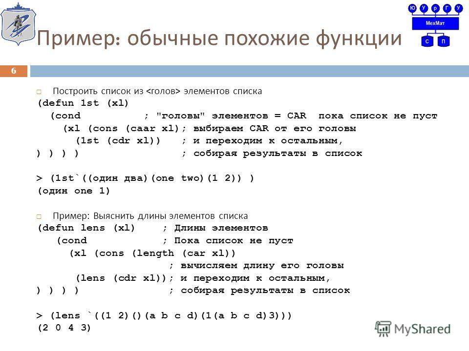 Пример : обычные похожие функции Построить список из элементов списка (defun 1st (xl) (cond ;
