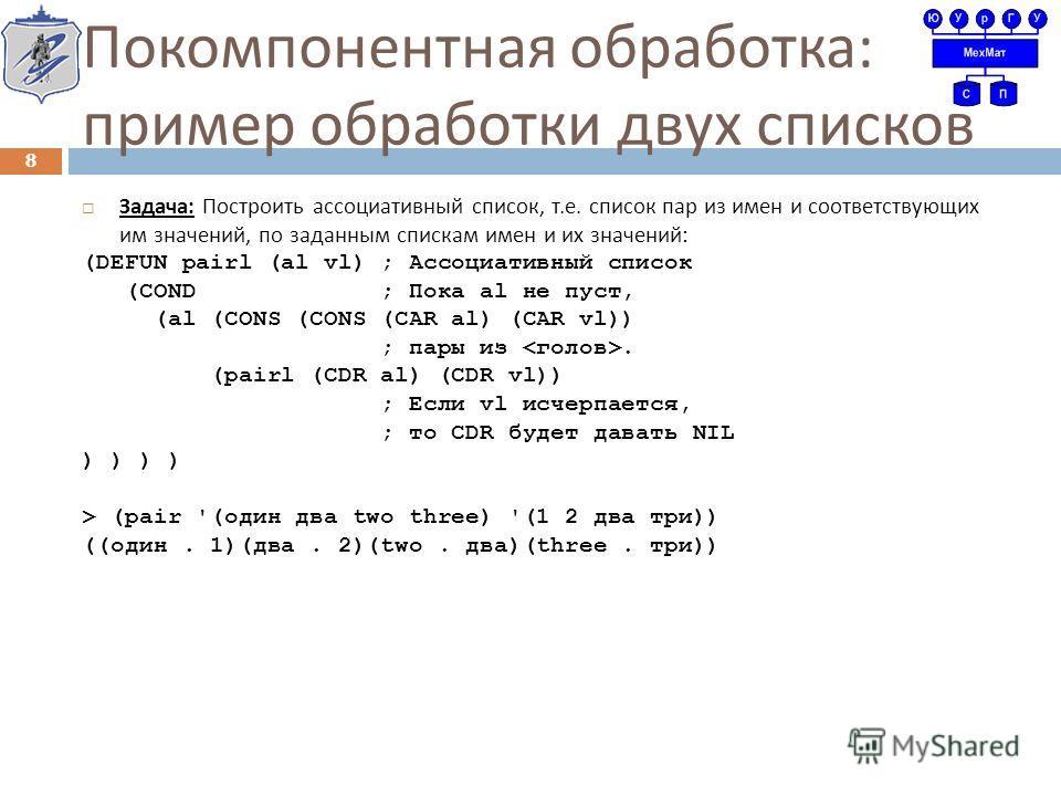 Покомпонентная обработка : пример обработки двух списков Задача : Построить ассоциативный список, т. е. список пар из имен и соответствующих им значений, по заданным спискам имен и их значений : (DEFUN pairl (al vl) ; Ассоциативный список (COND ; Пок