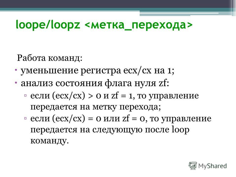 loope/loopz Работа команд: уменьшение регистра ecx/cx на 1; анализ состояния флага нуля zf: если (ecx/cx) > 0 и zf = 1, то управление передается на метку перехода; если (ecx/cx) = 0 или zf = 0, то управление передается на следующую после loop команду