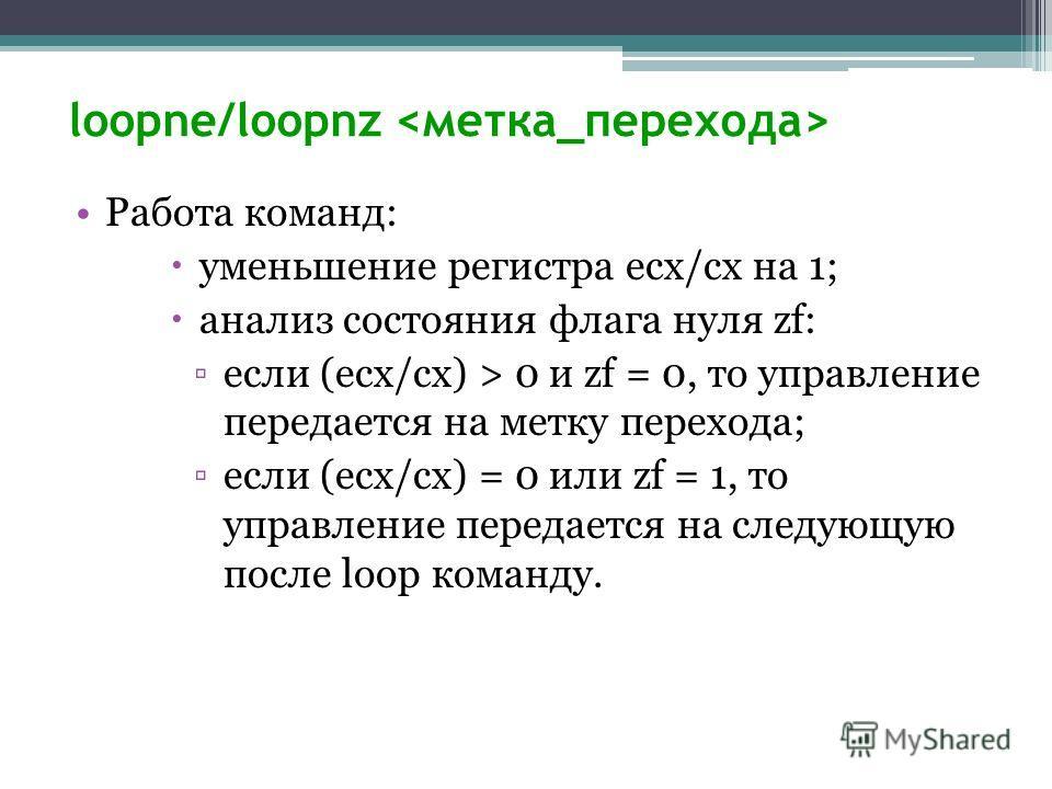 loopne/loopnz Работа команд: уменьшение регистра ecx/cx на 1; анализ состояния флага нуля zf: если (ecx/cx) > 0 и zf = 0, то управление передается на метку перехода; если (ecx/cx) = 0 или zf = 1, то управление передается на следующую после loop коман