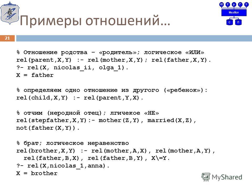 Примеры отношений … 21 % Отношение родства – «родитель»; логическое «ИЛИ» rel(parent,X,Y) :- rel(mother,X,Y); rel(father,X,Y). ?- rel(X, nicolas_ii, olga_1). X = father % определяем одно отношение из другого («ребенок»): rel(child,X,Y) :- rel(parent,