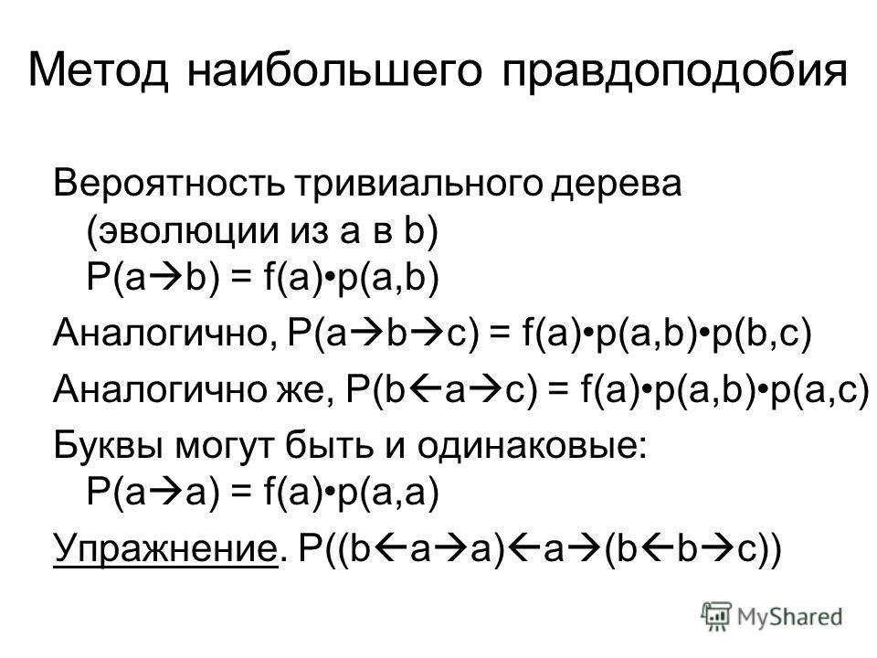 Метод наибольшего правдоподобия Вероятность тривиального дерева (эволюции из a в b) P(a b) = f(a)p(a,b) Аналогично, P(a b c) = f(a)p(a,b)p(b,c) Аналогично же, P(b a c) = f(a)p(a,b)p(a,c) Буквы могут быть и одинаковые: P(a a) = f(a)p(a,a) Упражнение.
