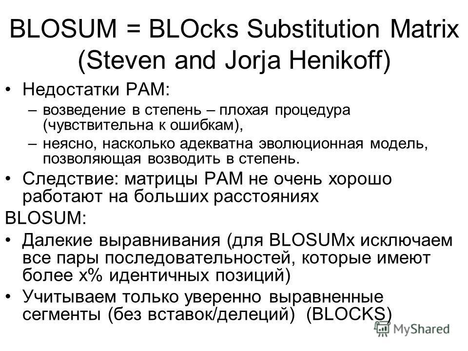 BLOSUM = BLOcks Substitution Matrix (Steven and Jorja Henikoff) Недостатки РАМ: –возведение в степень – плохая процедура (чувствительна к ошибкам), –неясно, насколько адекватна эволюционная модель, позволяющая возводить в степень. Следствие: матрицы