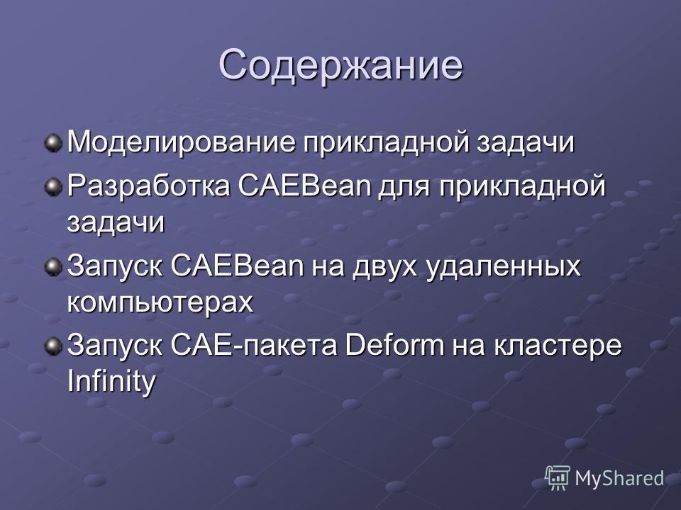 Содержание Моделирование прикладной задачи Разработка CAEBean для прикладной задачи Запуск CAEBean на двух удаленных компьютерах Запуск CAE-пакета Deform на кластере Infinity