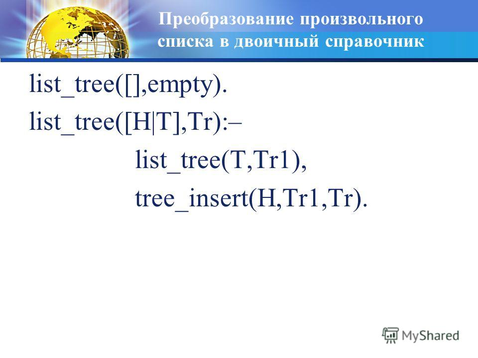 Преобразование произвольного списка в двоичный справочник list_tree([],empty). list_tree([H|T],Tr):– list_tree(T,Tr1), tree_insert(H,Tr1,Tr).