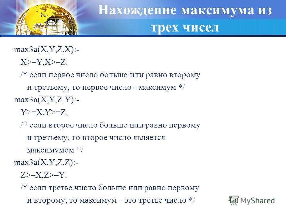 Нахождение максимума из трех чисел max3a(X,Y,Z,X):- X>=Y,X>=Z. /* если первое число больше или равно второму и третьему, то первое число - максимум */ max3a(X,Y,Z,Y):- Y>=X,Y>=Z. /* если второе число больше или равно первому и третьему, то второе чис