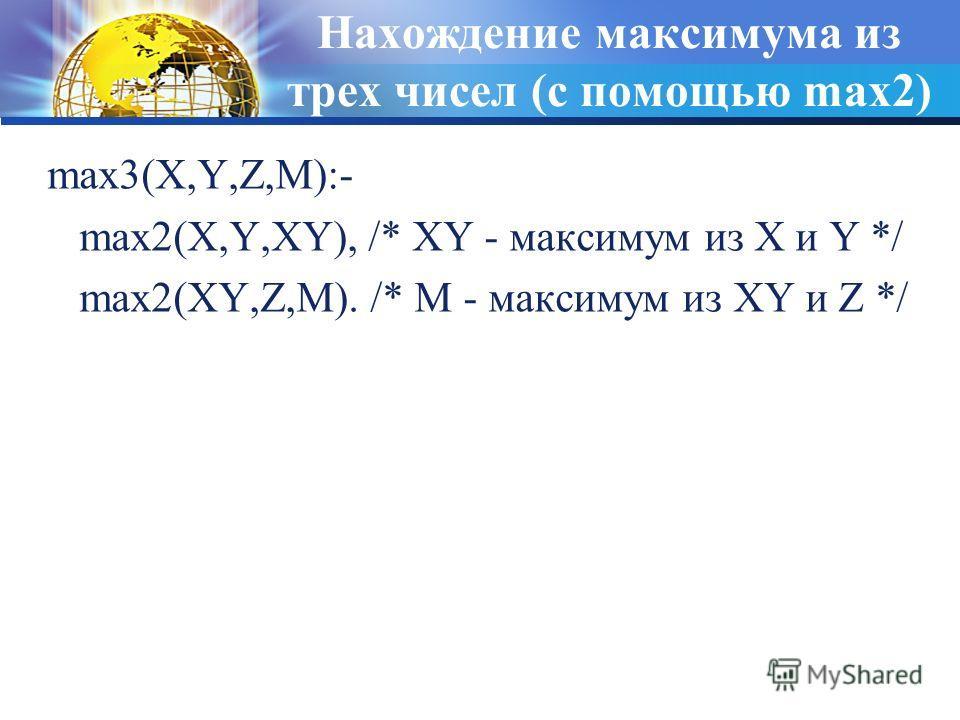Нахождение максимума из трех чисел (с помощью max2) max3(X,Y,Z,M):- max2(X,Y,XY), /* XY - максимум из X и Y */ max2(XY,Z,M). /* M - максимум из XY и Z */