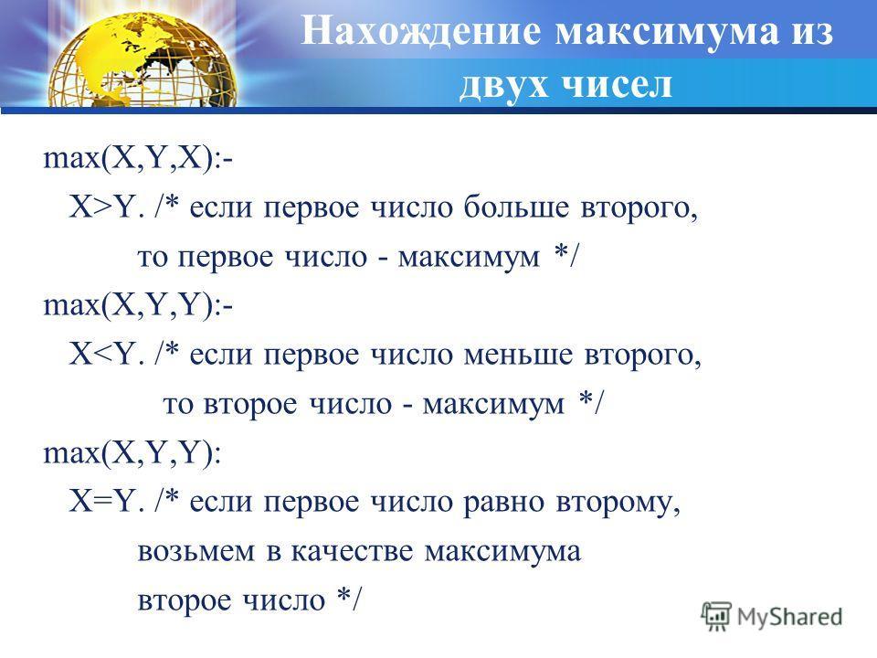 Нахождение максимума из двух чисел max(X,Y,X):- X>Y. /* если первое число больше второго, то первое число - максимум */ max(X,Y,Y):- X
