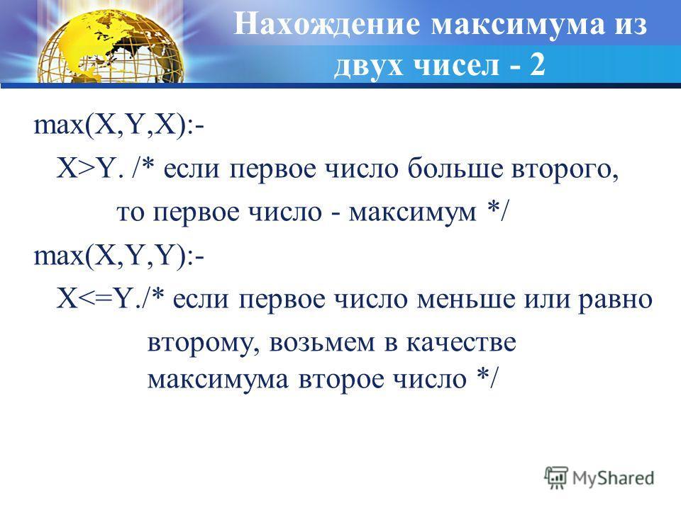 Нахождение максимума из двух чисел - 2 max(X,Y,X):- X>Y. /* если первое число больше второго, то первое число - максимум */ max(X,Y,Y):- X