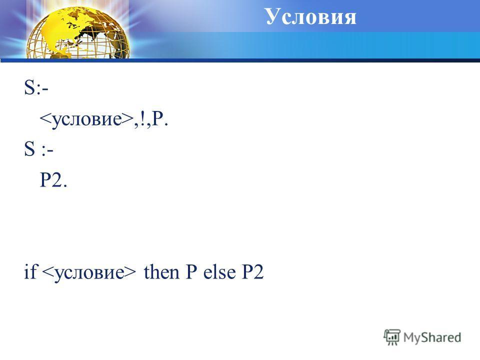 Условия S:-,!,P. S :- P2. if then P else P2