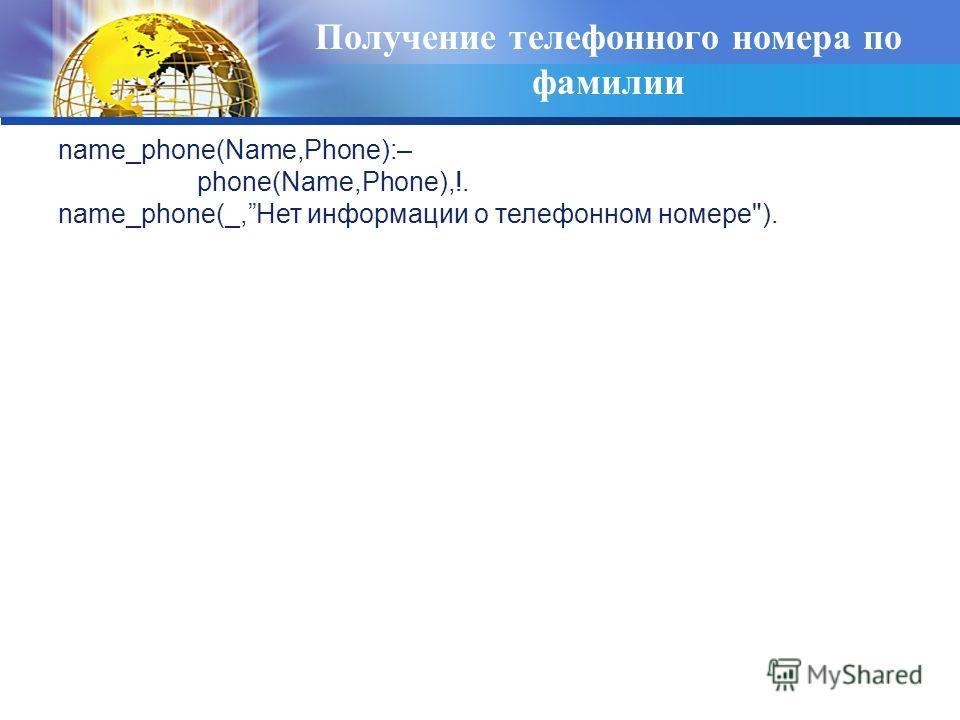 Получение телефонного номера по фамилии name_phone(Name,Phone):– phone(Name,Phone),!. name_phone(_,Нет информации о телефонном номере).
