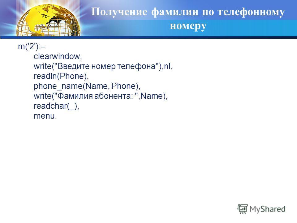 Получение фамилии по телефонному номеру m('2'):– clearwindow, write(Введите номер телефона),nl, readln(Phone), phone_name(Name, Phone), write(Фамилия абонента: ,Name), readchar(_), menu.