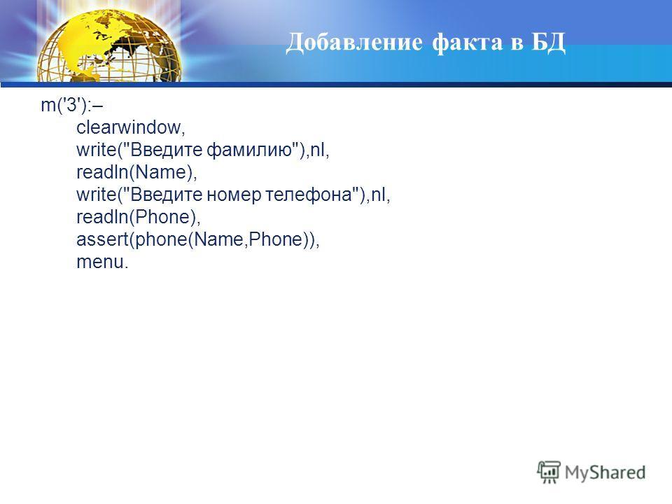 Добавление факта в БД m('3'):– clearwindow, write(Введите фамилию),nl, readln(Name), write(Введите номер телефона),nl, readln(Phone), assert(phone(Name,Phone)), menu.