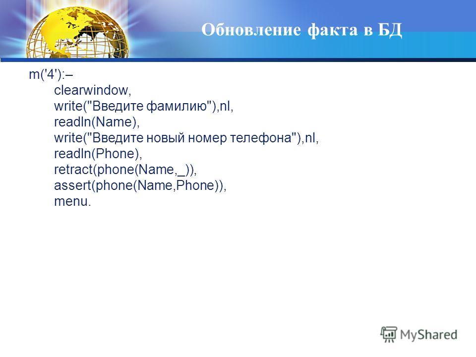 Обновление факта в БД m('4'):– clearwindow, write(Введите фамилию),nl, readln(Name), write(Введите новый номер телефона),nl, readln(Phone), retract(phone(Name,_)), assert(phone(Name,Phone)), menu.