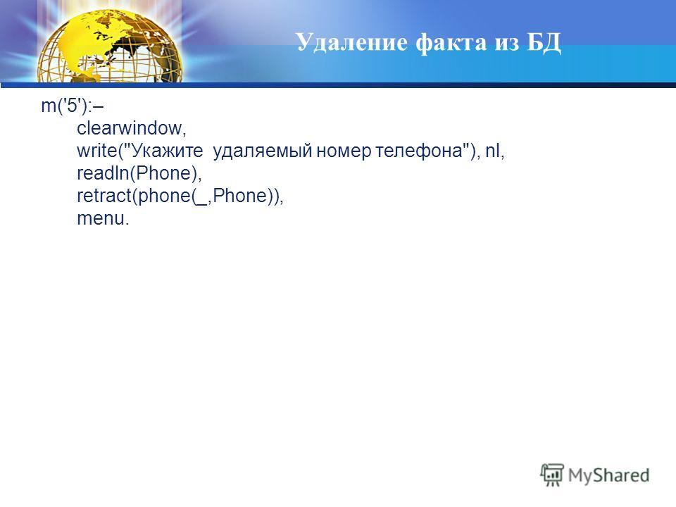Удаление факта из БД m('5'):– clearwindow, write(Укажите удаляемый номер телефона), nl, readln(Phone), retract(phone(_,Phone)), menu.