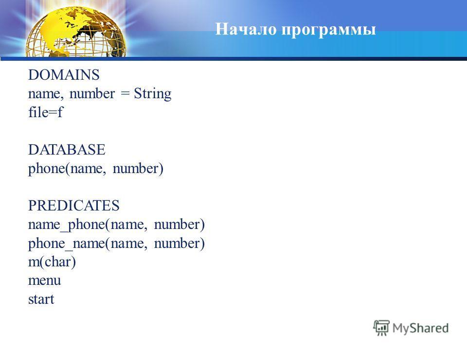 Начало программы DOMAINS name, number = String file=f DATABASE phone(name, number) PREDICATES name_phone(name, number) phone_name(name, number) m(char) menu start