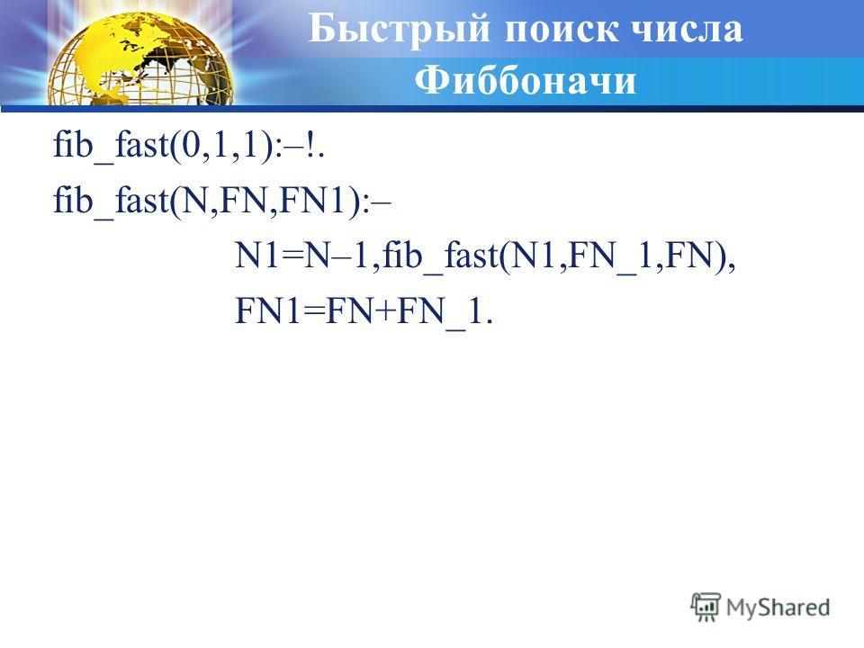 Быстрый поиск числа Фиббоначи fib_fast(0,1,1):–!. fib_fast(N,FN,FN1):– N1=N–1,fib_fast(N1,FN_1,FN), FN1=FN+FN_1.