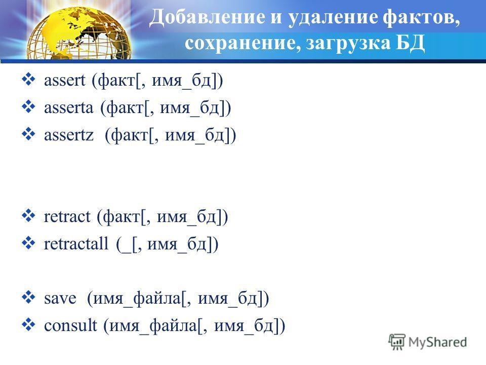 Добавление и удаление фактов, сохранение, загрузка БД assert (факт[, имя_бд]) asserta (факт[, имя_бд]) assertz (факт[, имя_бд]) retract (факт[, имя_бд]) retractall (_[, имя_бд]) save (имя_файла[, имя_бд]) consult (имя_файла[, имя_бд])