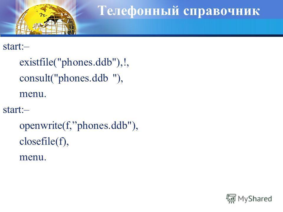 Телефонный справочник start:– existfile(phones.ddb),!, consult(phones.ddb ), menu. start:– openwrite(f,phones.ddb), closefile(f), menu.