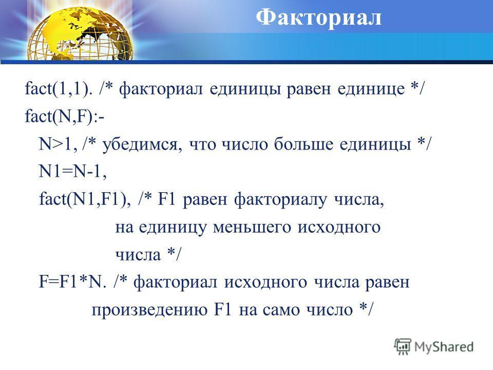 Факториал fact(1,1). /* факториал единицы равен единице */ fact(N,F):- N>1, /* убедимся, что число больше единицы */ N1=N-1, fact(N1,F1), /* F1 равен факториалу числа, на единицу меньшего исходного числа */ F=F1*N. /* факториал исходного числа равен