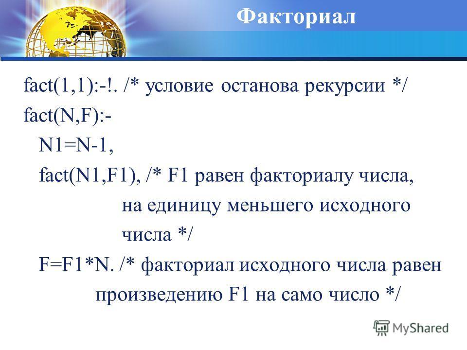 Факториал fact(1,1):-!. /* условие останова рекурсии */ fact(N,F):- N1=N-1, fact(N1,F1), /* F1 равен факториалу числа, на единицу меньшего исходного числа */ F=F1*N. /* факториал исходного числа равен произведению F1 на само число */