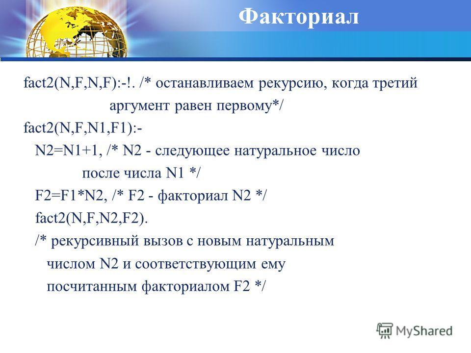 Факториал fact2(N,F,N,F):-!. /* останавливаем рекурсию, когда третий аргумент равен первому*/ fact2(N,F,N1,F1):- N2=N1+1, /* N2 - следующее натуральное число после числа N1 */ F2=F1*N2, /* F2 - факториал N2 */ fact2(N,F,N2,F2). /* рекурсивный вызов с