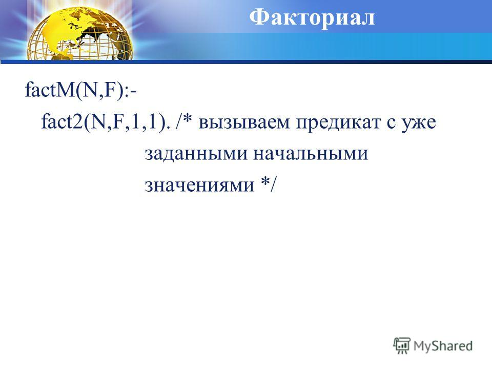 Факториал factM(N,F):- fact2(N,F,1,1). /* вызываем предикат с уже заданными начальными значениями */