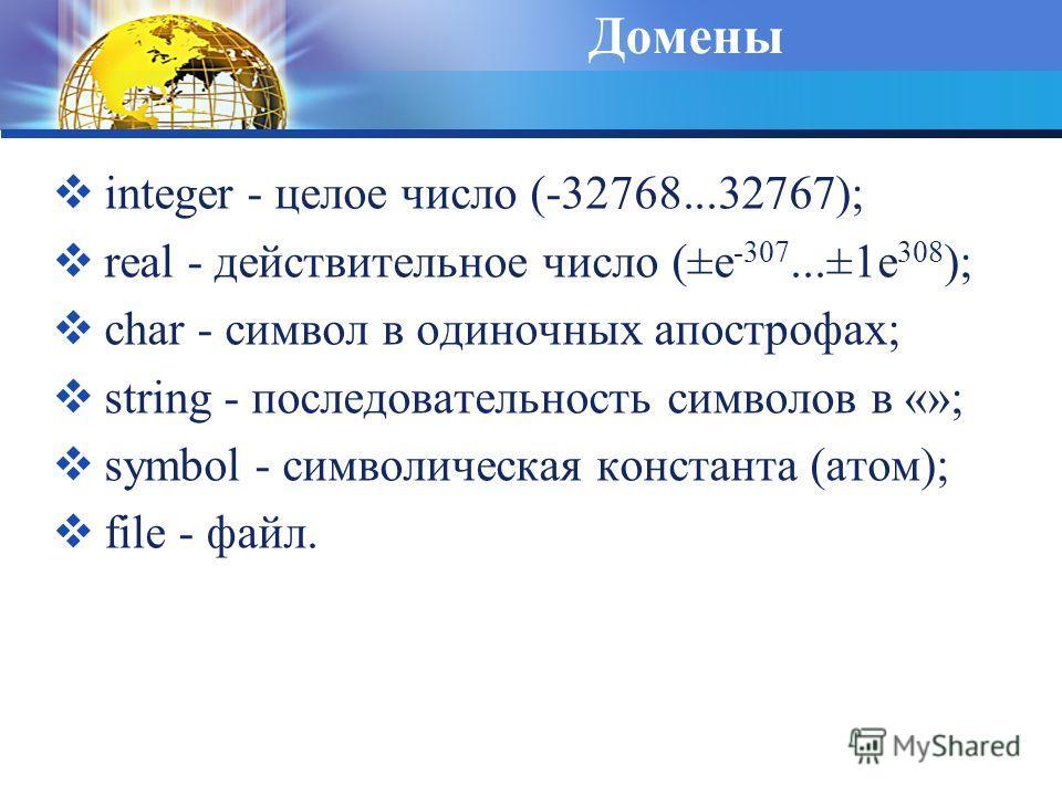 Домены integer - целое число (-32768...32767); real - действительное число (±e -307...±1e 308 ); char - символ в одиночных апострофах; string - последовательность символов в «»; symbol - символическая константа (атом); file - файл.