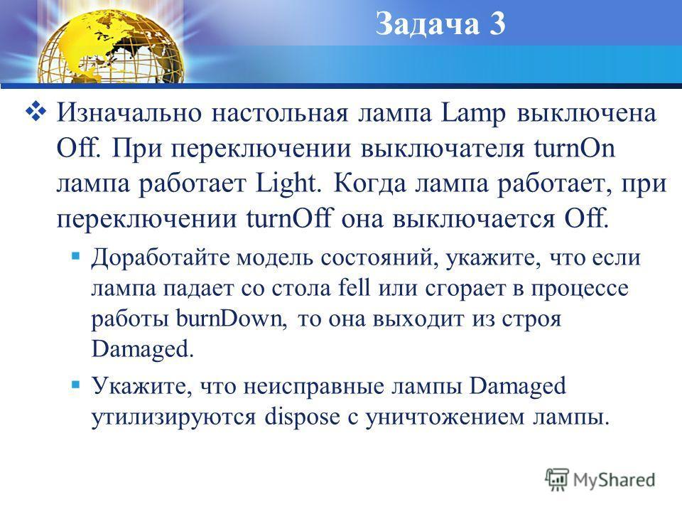 Задача 3 Изначально настольная лампа Lamp выключена Off. При переключении выключателя turnOn лампа работает Light. Когда лампа работает, при переключении turnOff она выключается Off. Доработайте модель состояний, укажите, что если лампа падает со сто