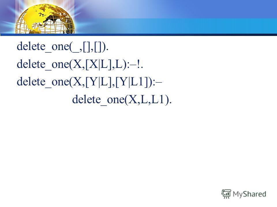 delete_one(_,[],[]). delete_one(X,[X|L],L):–!. delete_one(X,[Y|L],[Y|L1]):– delete_one(X,L,L1).