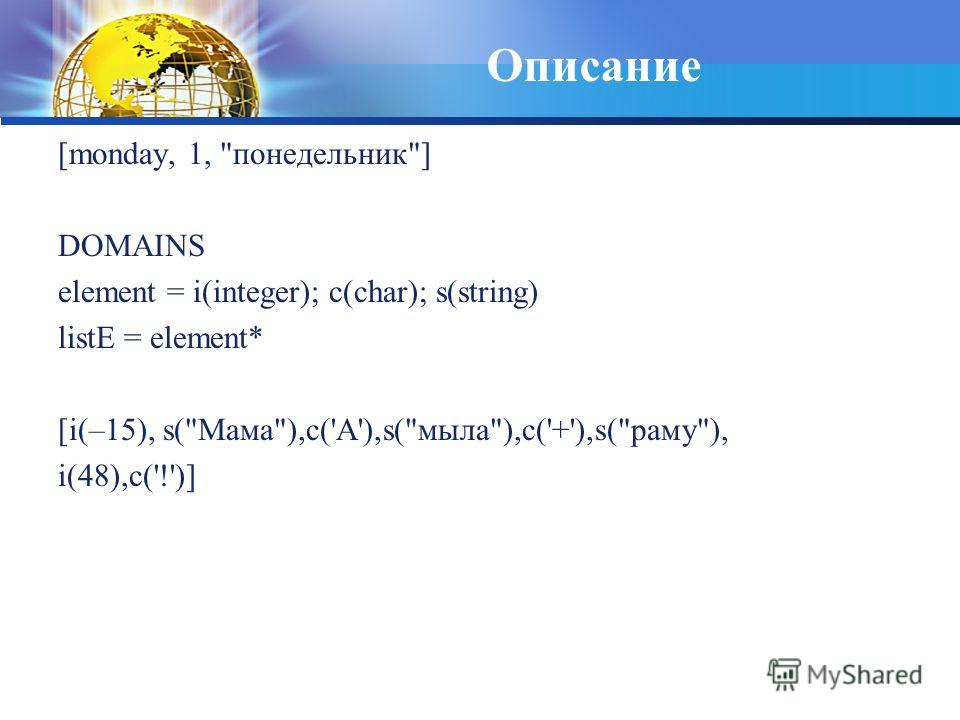 Описание [monday, 1, понедельник] DOMAINS element = i(integer); c(char); s(string) listE = element* [i(–15), s(Мама),c('A'),s(мыла),c('+'),s(раму), i(48),c('!')]