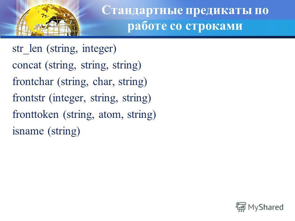Стандартные предикаты по работе со строками str_len (string, integer) concat (string, string, string) frontchar (string, char, string) frontstr (integer, string, string) fronttoken (string, atom, string) isname (string)
