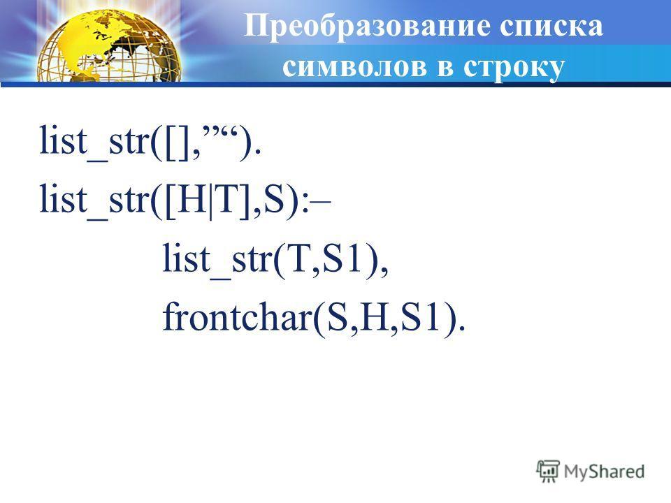 Преобразование списка символов в строку list_str([],). list_str([H|T],S):– list_str(T,S1), frontchar(S,H,S1).