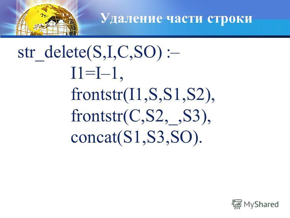 Удаление части строки str_delete(S,I,C,SO) :– I1=I–1, frontstr(I1,S,S1,S2), frontstr(C,S2,_,S3), concat(S1,S3,SO).
