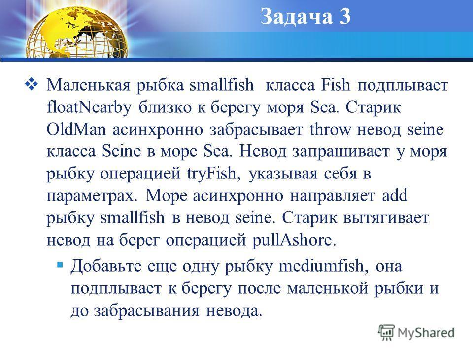 Задача 3 Маленькая рыбка smallfish класса Fish подплывает floatNearby близко к берегу моря Sea. Старик OldMan асинхронно забрасывает throw невод seine класса Seine в море Sea. Невод запрашивает у моря рыбку операцией tryFish, указывая себя в параметр