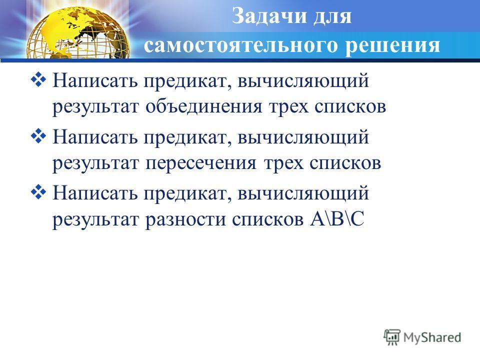 Задачи для самостоятельного решения Написать предикат, вычисляющий результат объединения трех списков Написать предикат, вычисляющий результат пересечения трех списков Написать предикат, вычисляющий результат разности списков A\B\C
