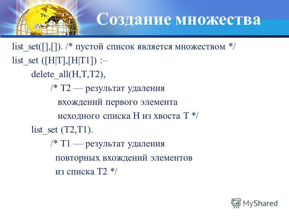 Создание множества list_set([],[]). /* пустой список является множеством */ list_set ([H|T],[H|T1]) :– delete_all(H,T,T2), /* T2 результат удаления вхождений первого элемента исходного списка H из хвоста T */ list_set (T2,T1). /* T1 результат удалени